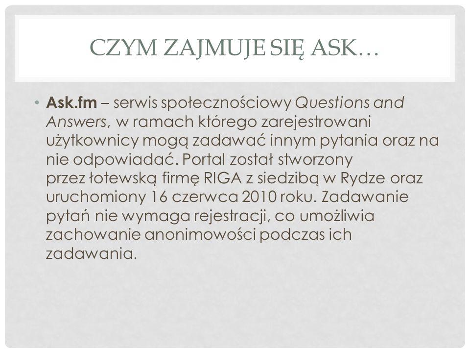 CZYM ZAJMUJE SIĘ ASK… Ask.fm – serwis społecznościowy Questions and Answers, w ramach którego zarejestrowani użytkownicy mogą zadawać innym pytania or