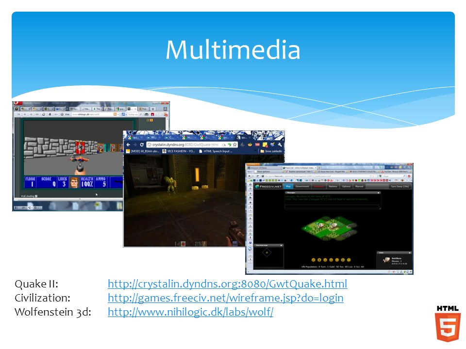 Multimedia Quake II:http://crystalin.dyndns.org:8080/GwtQuake.htmlhttp://crystalin.dyndns.org:8080/GwtQuake.html Civilization:http://games.freeciv.net/wireframe.jsp do=loginhttp://games.freeciv.net/wireframe.jsp do=login Wolfenstein 3d:http://www.nihilogic.dk/labs/wolf/http://www.nihilogic.dk/labs/wolf/