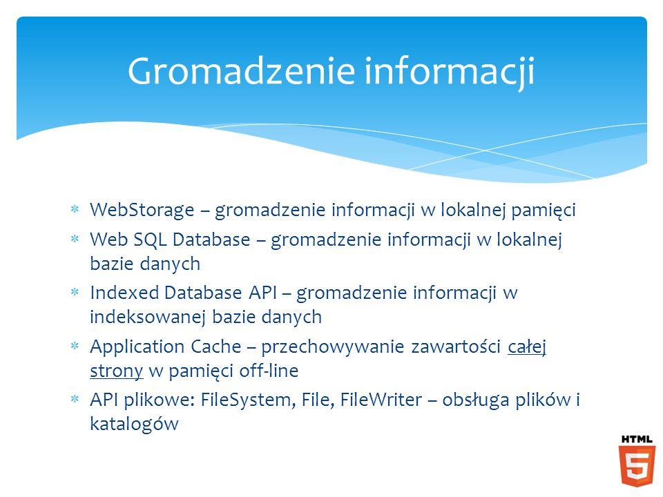 WebStorage – gromadzenie informacji w lokalnej pamięci Web SQL Database – gromadzenie informacji w lokalnej bazie danych Indexed Database API – gromad