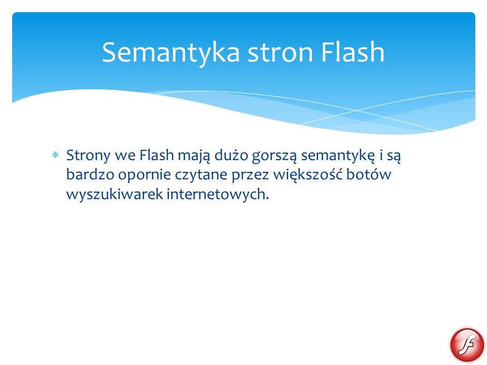 Strony we Flash mają dużo gorszą semantykę i są bardzo opornie czytane przez większość botów wyszukiwarek internetowych. Semantyka stron Flash