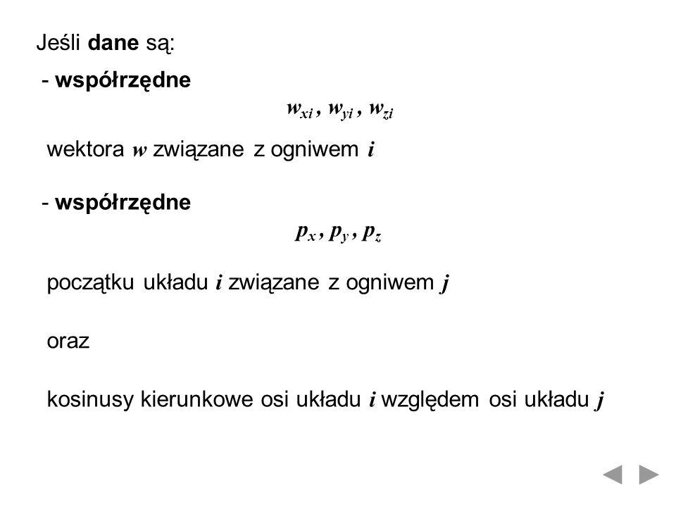 Jeśli dane są: - współrzędne w xi, w yi, w zi wektora w związane z ogniwem i - współrzędne p x, p y, p z początku układu i związane z ogniwem j oraz k