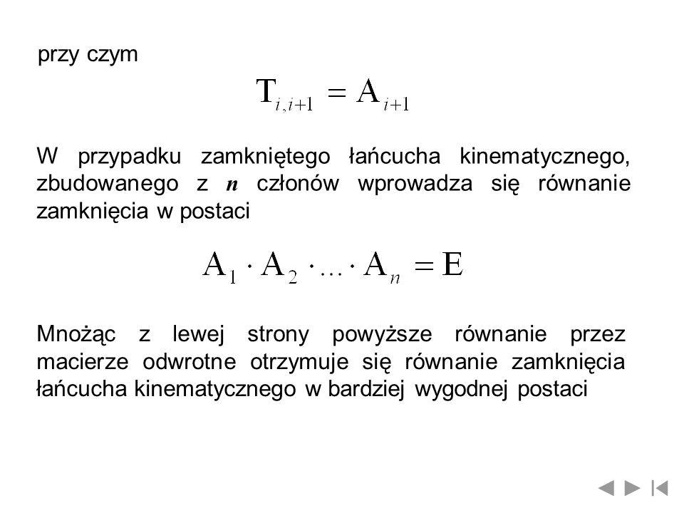 przy czym W przypadku zamkniętego łańcucha kinematycznego, zbudowanego z n członów wprowadza się równanie zamknięcia w postaci Mnożąc z lewej strony p