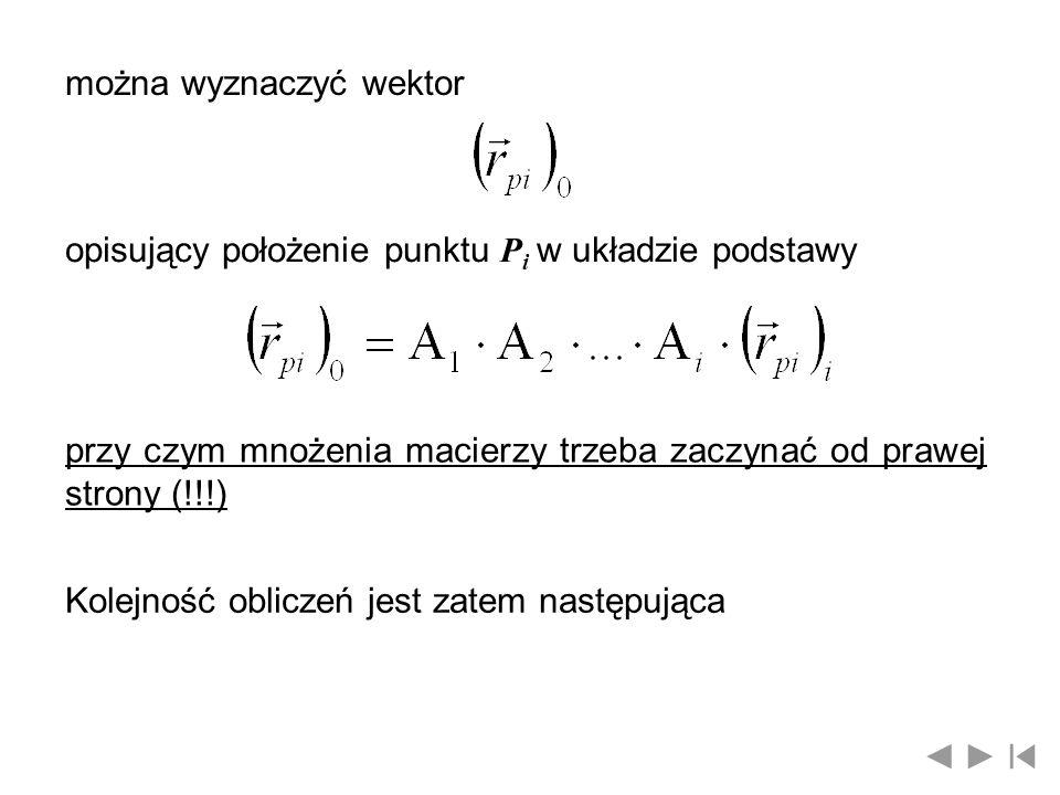 można wyznaczyć wektor opisujący położenie punktu P i w układzie podstawy przy czym mnożenia macierzy trzeba zaczynać od prawej strony (!!!) Kolejność