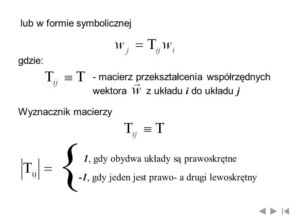 lub w formie symbolicznej gdzie: - macierz przekształcenia współrzędnych wektoraz układu i do układu j Wyznacznik macierzy { 1, gdy obydwa układy są p