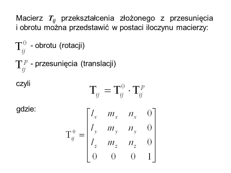 Macierz T ij przekształcenia złożonego z przesunięcia i obrotu można przedstawić w postaci iloczynu macierzy: - obrotu (rotacji) - przesunięcia (trans