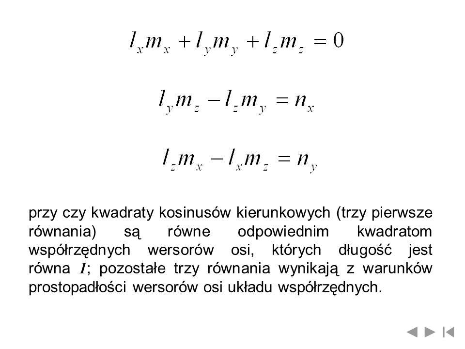 przy czy kwadraty kosinusów kierunkowych (trzy pierwsze równania) są równe odpowiednim kwadratom współrzędnych wersorów osi, których długość jest równ
