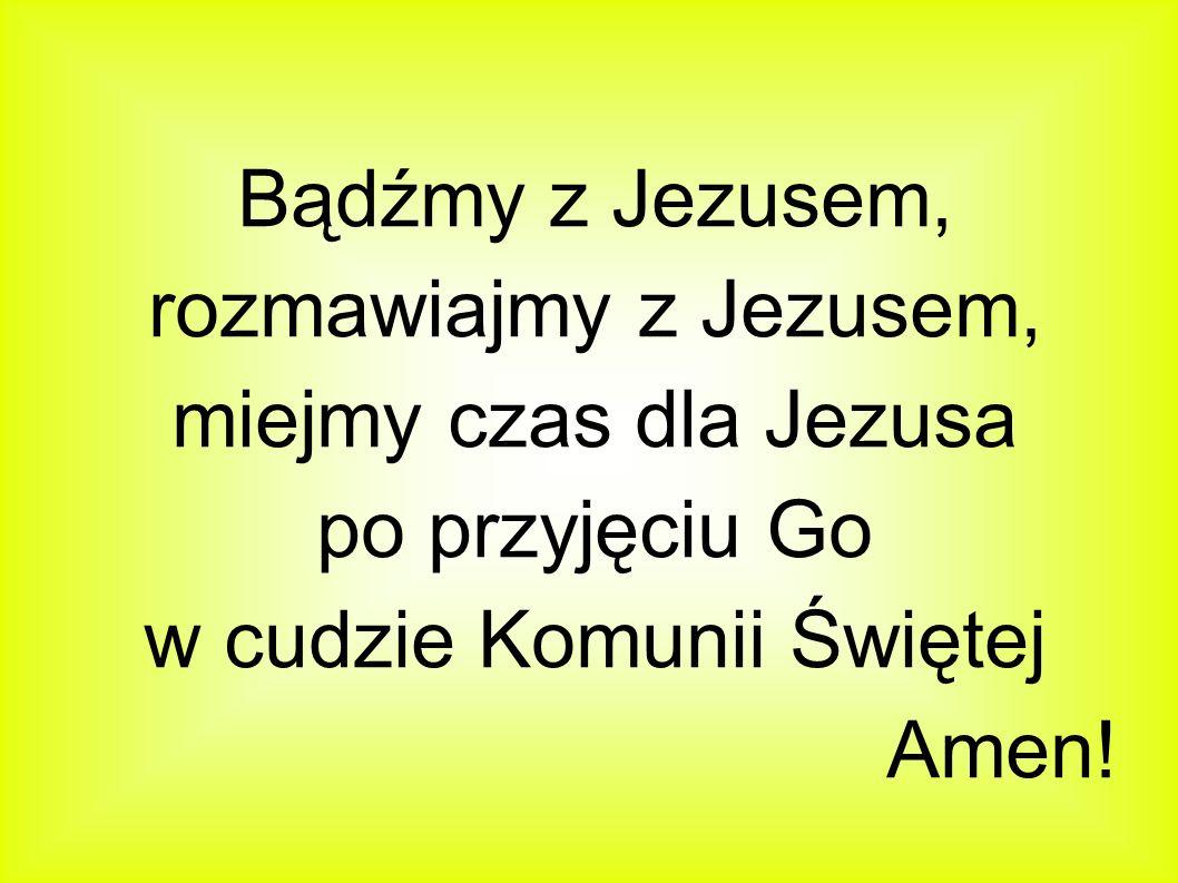 Bądźmy z Jezusem, rozmawiajmy z Jezusem, miejmy czas dla Jezusa po przyjęciu Go w cudzie Komunii Świętej Amen!