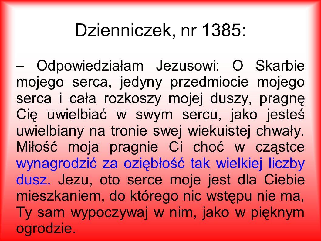 Dzienniczek, nr 1385: – Odpowiedziałam Jezusowi: O Skarbie mojego serca, jedyny przedmiocie mojego serca i cała rozkoszy mojej duszy, pragnę Cię uwielbiać w swym sercu, jako jesteś uwielbiany na tronie swej wiekuistej chwały.