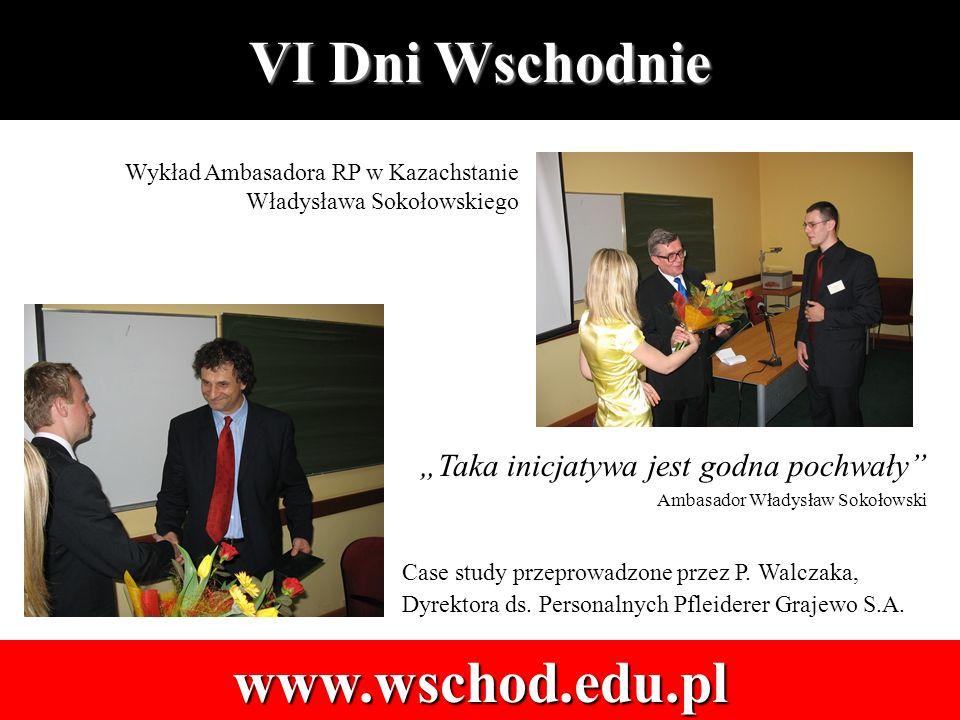VI Dni Wschodnie www.wschod.edu.pl Wykład Ambasadora RP w Kazachstanie Władysława Sokołowskiego Case study przeprowadzone przez P.