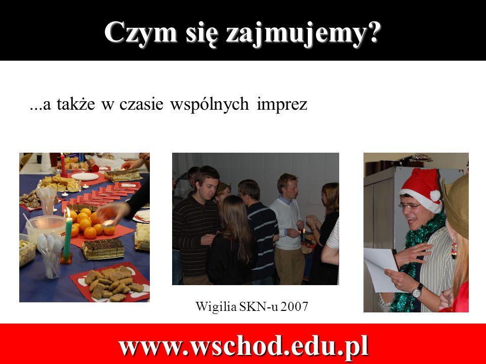 Czym się zajmujemy www.wschod.edu.pl...a także w czasie wspólnych imprez Wigilia SKN-u 2007