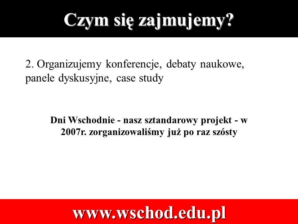 2. Organizujemy konferencje, debaty naukowe, panele dyskusyjne, case study Dni Wschodnie - nasz sztandarowy projekt - w 2007r. zorganizowaliśmy już po