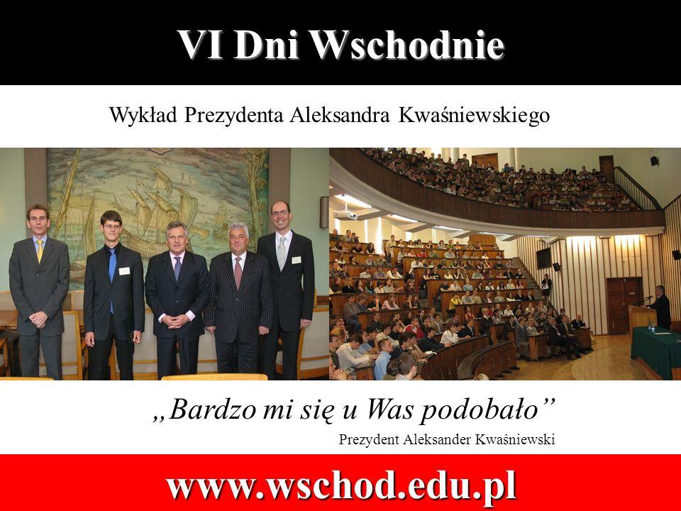 VI Dni Wschodnie www.wschod.edu.pl Bardzo mi się u Was podobało Prezydent Aleksander Kwaśniewski Wykład Prezydenta Aleksandra Kwaśniewskiego