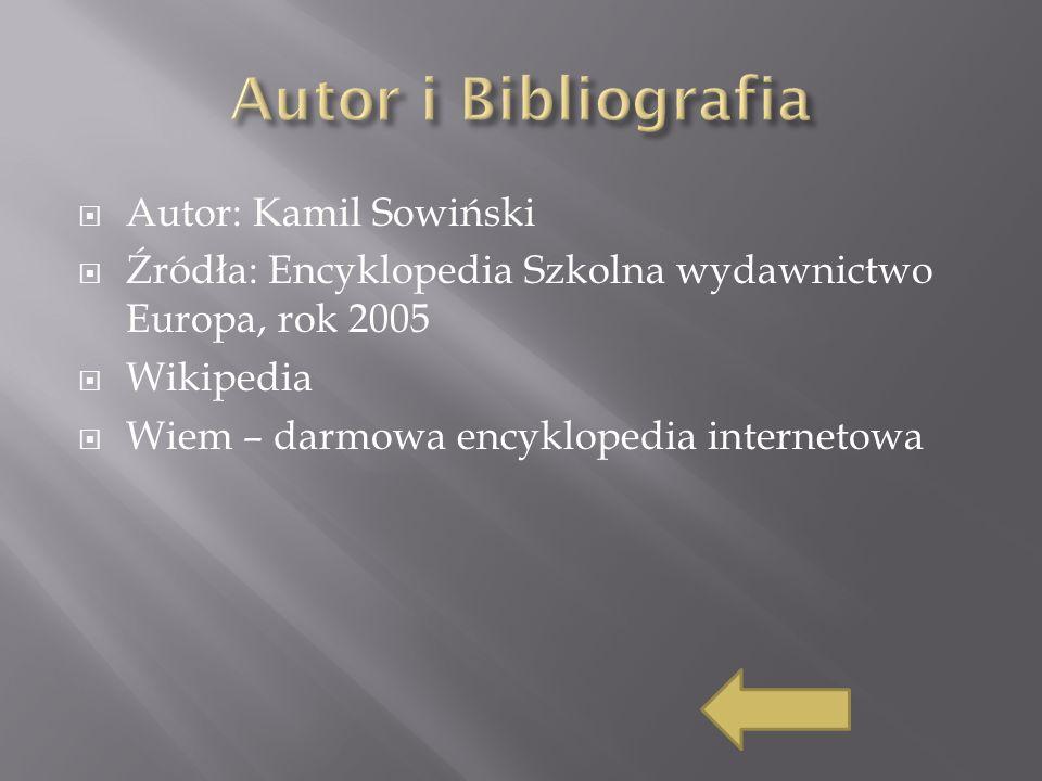Autor: Kamil Sowiński Źródła: Encyklopedia Szkolna wydawnictwo Europa, rok 2005 Wikipedia Wiem – darmowa encyklopedia internetowa