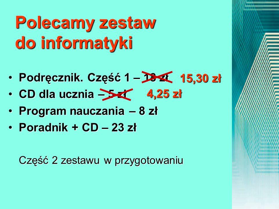 Polecamy zestaw do informatyki Podręcznik. Część 1 – 18 złPodręcznik. Część 1 – 18 zł CD dla ucznia – 5 złCD dla ucznia – 5 zł Program nauczania – 8 z