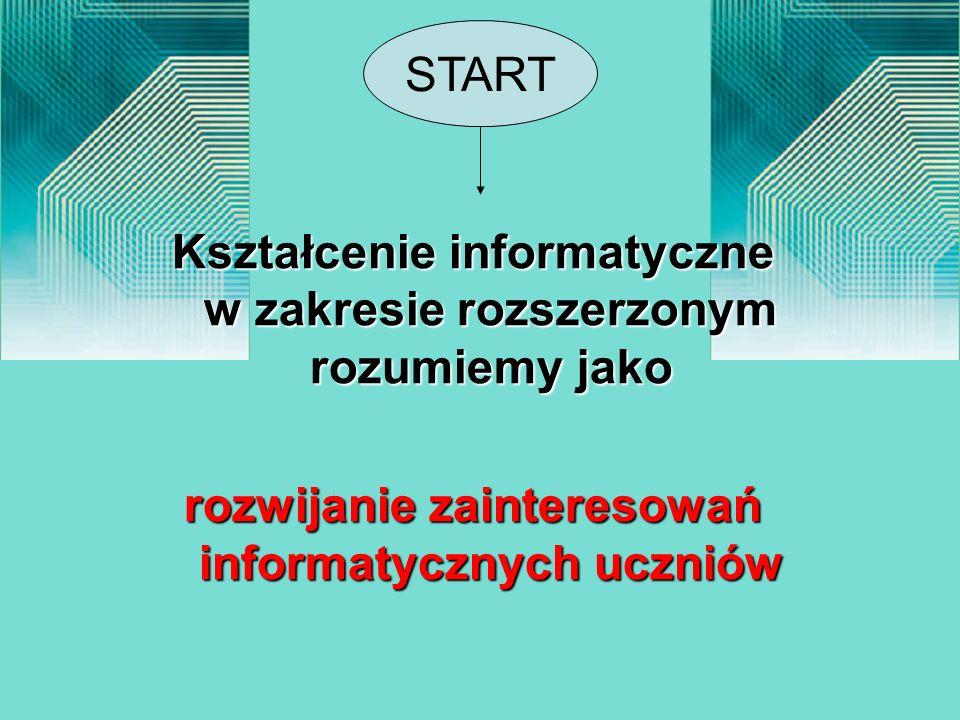 Kształcenie informatyczne w zakresie rozszerzonym rozumiemy jako rozwijanie zainteresowań informatycznych uczniów START