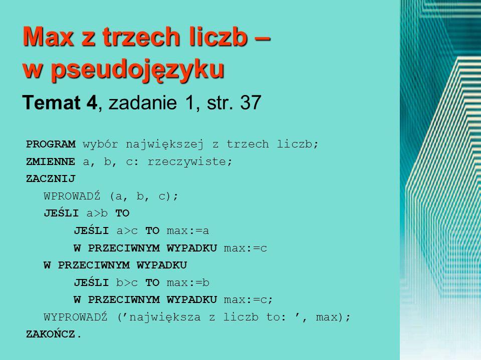 Max z trzech liczb – w pseudojęzyku Max z trzech liczb – w pseudojęzyku Temat 4, zadanie 1, str. 37 PROGRAM wybór największej z trzech liczb; ZMIENNE