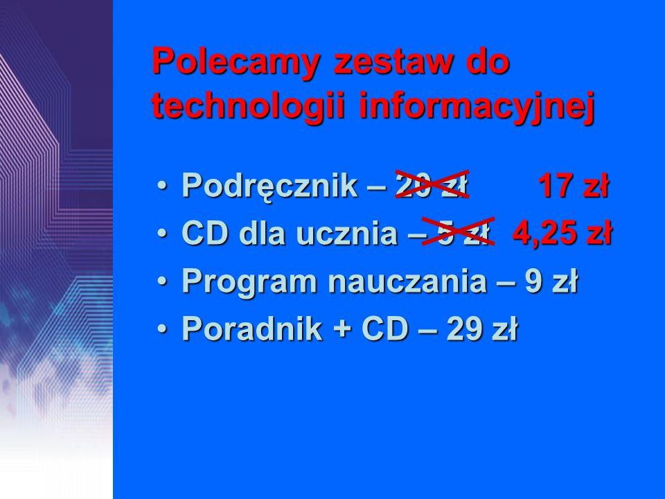 Polecamy zestaw do technologii informacyjnej Podręcznik – 20 złPodręcznik – 20 zł CD dla ucznia – 5 złCD dla ucznia – 5 zł Program nauczania – 9 złPro