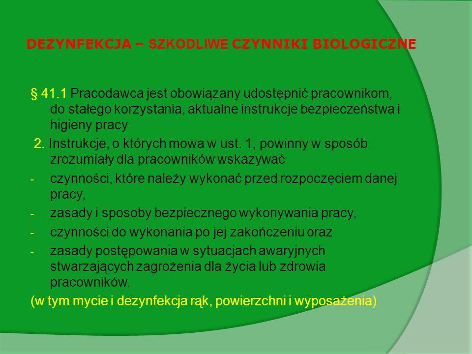 DEZYNFEKCJA – SZKODLIWE CZYNNIKI BIOLOGICZNE § 41.1 Pracodawca jest obowiązany udostępnić pracownikom, do stałego korzystania, aktualne instrukcje bezpieczeństwa i higieny pracy 2.