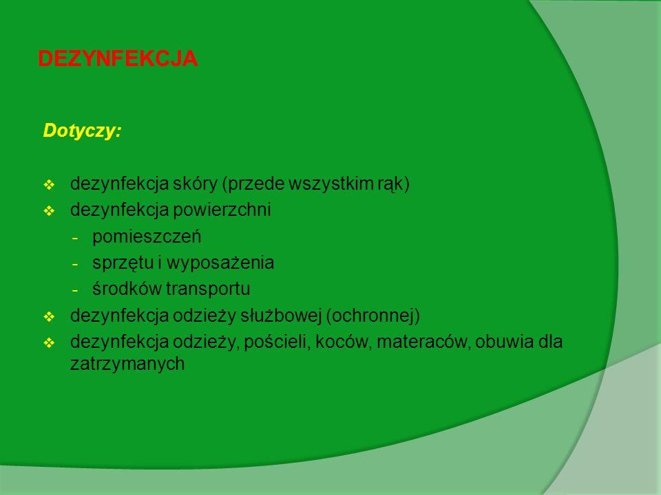 Dotyczy: dezynfekcja skóry (przede wszystkim rąk) dezynfekcja powierzchni - pomieszczeń - sprzętu i wyposażenia - środków transportu dezynfekcja odzieży służbowej (ochronnej) dezynfekcja odzieży, pościeli, koców, materaców, obuwia dla zatrzymanych DEZYNFEKCJA