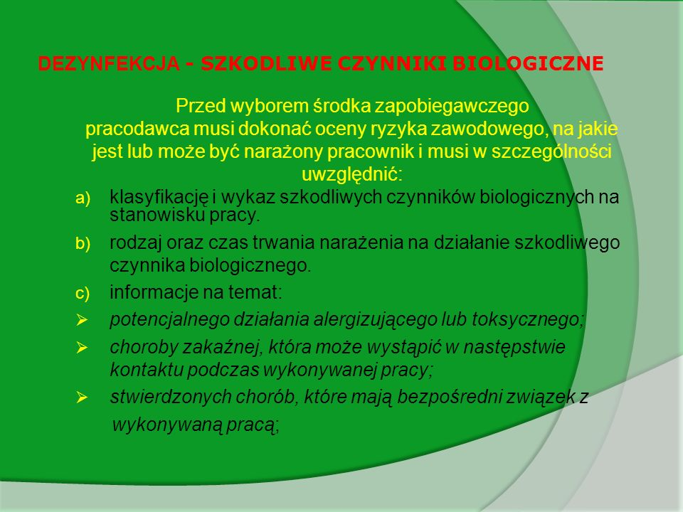 DEZYNFEKCJA - SZKODLIWE CZYNNIKI BIOLOGICZNE Czynniki biologiczne mogą spowodować trzy rodzaje zachorowań: zakażenia (bakterie, wirusy, pasożyty) alergie (poprzez pyły zanieczyszczone mikrobiologicznie) zatrucia lub działania toksyczne Drogi zakażenia: skóra, błona śluzowa (ryzyko poprzez pogryzienie, zadrapanie) układ oddechowy układ pokarmowy