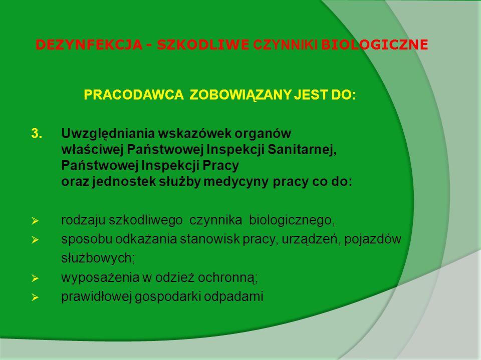DEZYNFEKCJA - SZKODLIWE CZYNNIKI BIOLOGICZNE PRACODAWCA POWINIEN: W zależności od rodzaju i stopnia zagrożenia powinien zastosować środki ochrony indywidualnej i przeprowadzić na stanowisku pracy Dekontaminację z zastosowaniem preparatów dezynfekcyjnych o działaniu grzybobójczym Dekontaminację z zastosowaniem preparatów dezynfekcyjnych o działaniu prątkobójczym Dekontaminację z zastosowaniem preparatów dezynfekcyjnych o działaniu wirusobójczym