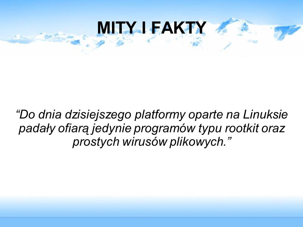 MITY I FAKTY Do dnia dzisiejszego platformy oparte na Linuksie padały ofiarą jedynie programów typu rootkit oraz prostych wirusów plikowych.