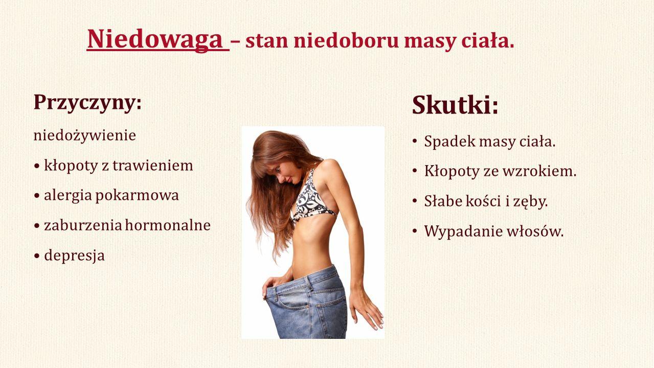 Niedowaga – stan niedoboru masy ciała. Przyczyny: niedożywienie kłopoty z trawieniem alergia pokarmowa zaburzenia hormonalne depresja Skutki: Spadek m