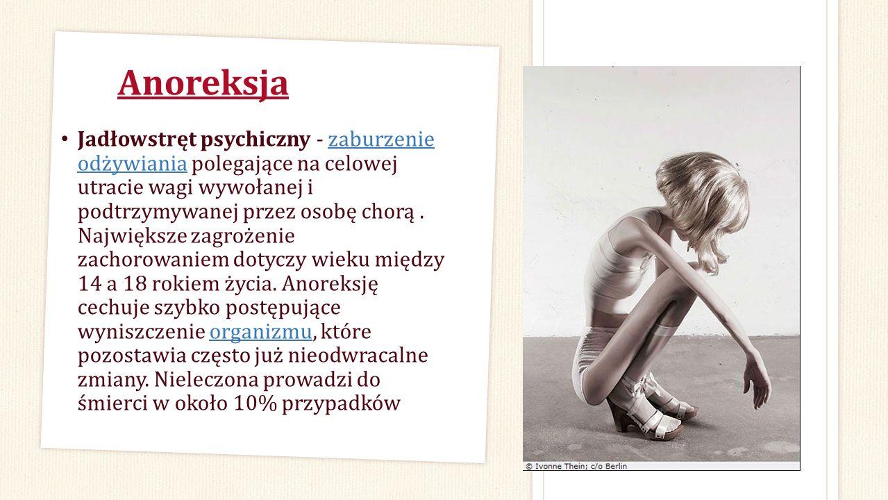 Anoreksja Jadłowstręt psychiczny - zaburzenie odżywiania polegające na celowej utracie wagi wywołanej i podtrzymywanej przez osobę chorą. Największe z