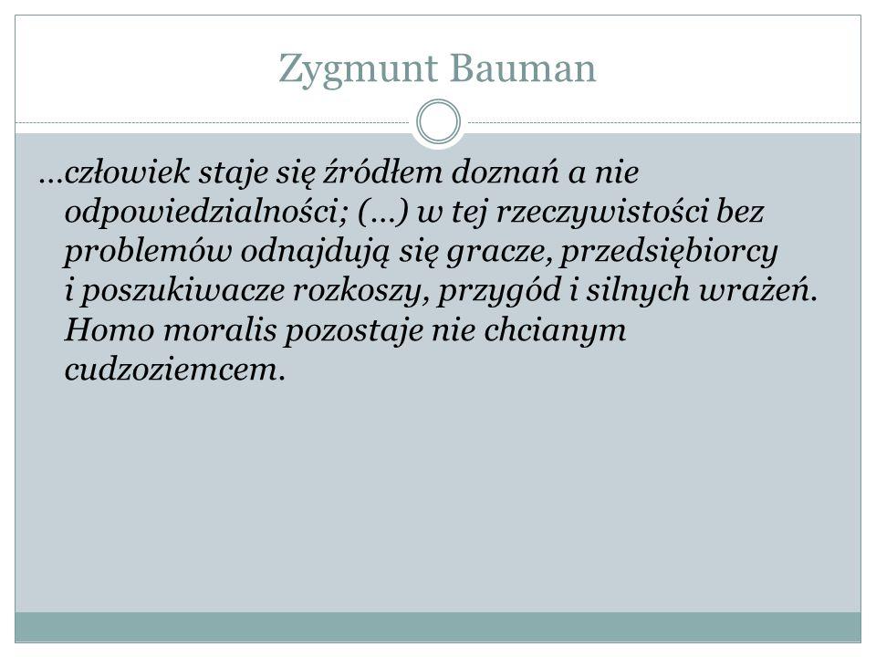 Zygmunt Bauman …człowiek staje się źródłem doznań a nie odpowiedzialności; (…) w tej rzeczywistości bez problemów odnajdują się gracze, przedsiębiorcy i poszukiwacze rozkoszy, przygód i silnych wrażeń.
