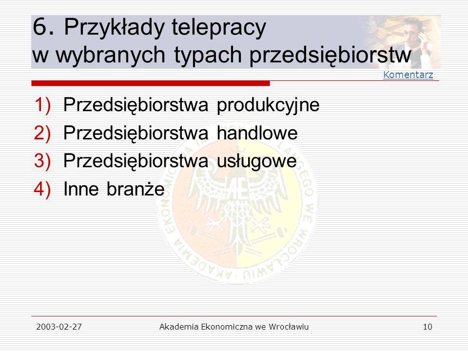 2003-02-27Akademia Ekonomiczna we Wrocławiu10 6. Przykłady telepracy w wybranych typach przedsiębiorstw 1)Przedsiębiorstwa produkcyjne 2)Przedsiębiors