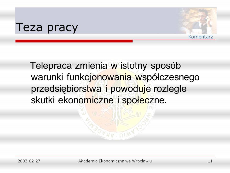 2003-02-27Akademia Ekonomiczna we Wrocławiu11 Teza pracy Telepraca zmienia w istotny sposób warunki funkcjonowania współczesnego przedsiębiorstwa i po