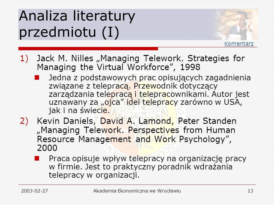 2003-02-27Akademia Ekonomiczna we Wrocławiu13 Analiza literatury przedmiotu (I) 1)Jack M. Nilles Managing Telework. Strategies for Managing the Virtua