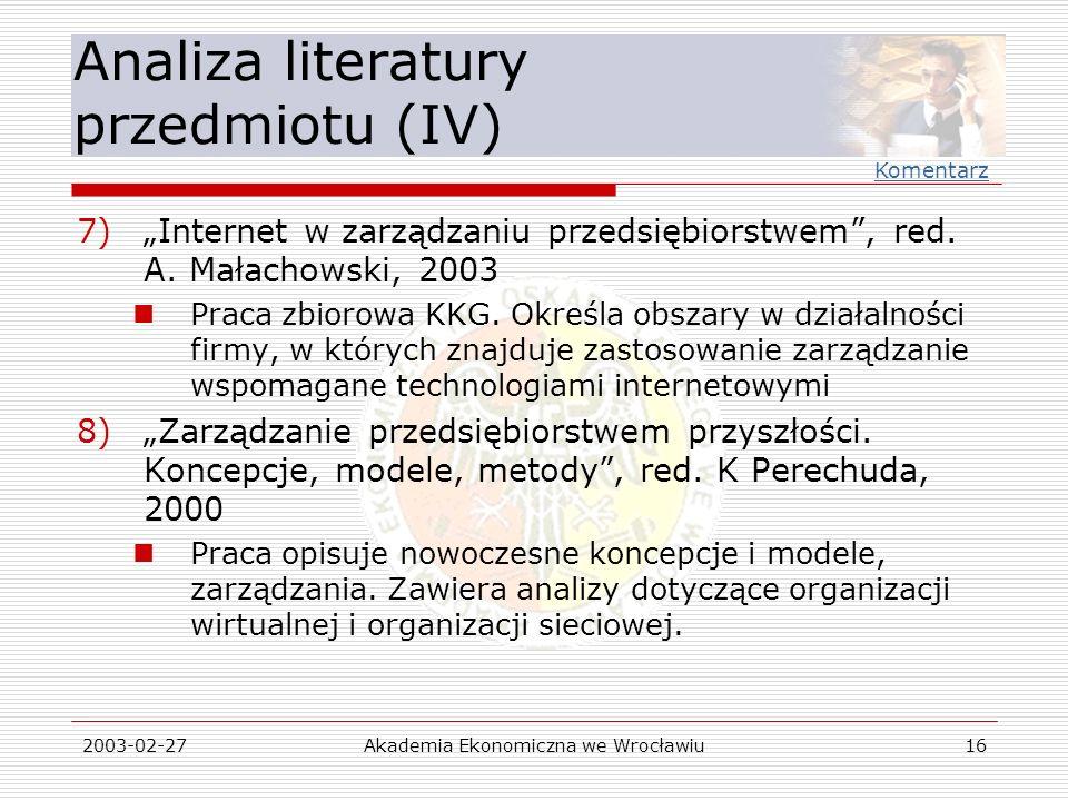 2003-02-27Akademia Ekonomiczna we Wrocławiu16 Analiza literatury przedmiotu (IV) 7)Internet w zarządzaniu przedsiębiorstwem, red. A. Małachowski, 2003