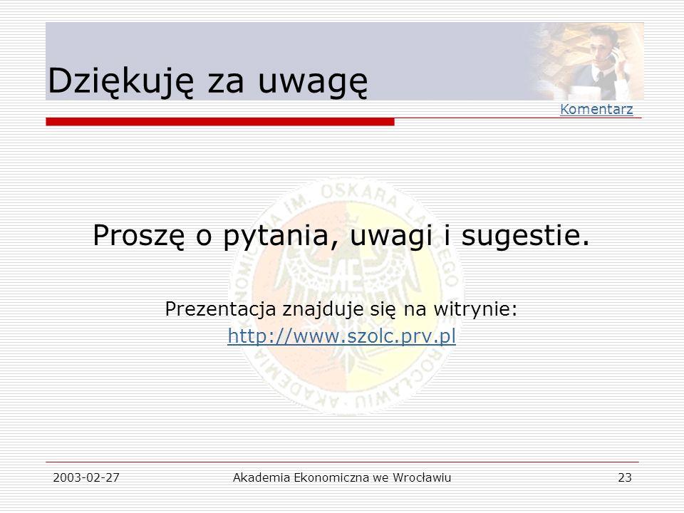 2003-02-27Akademia Ekonomiczna we Wrocławiu23 Dziękuję za uwagę Proszę o pytania, uwagi i sugestie. Prezentacja znajduje się na witrynie: http://www.s