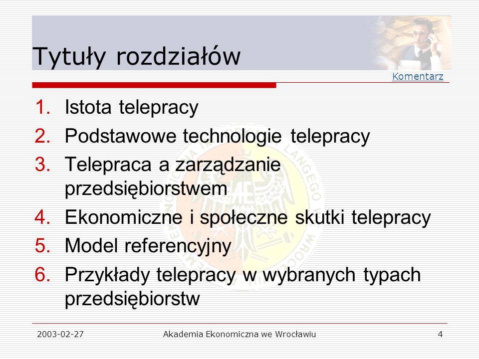 2003-02-27Akademia Ekonomiczna we Wrocławiu4 Tytuły rozdziałów 1.Istota telepracy 2.Podstawowe technologie telepracy 3.Telepraca a zarządzanie przedsi