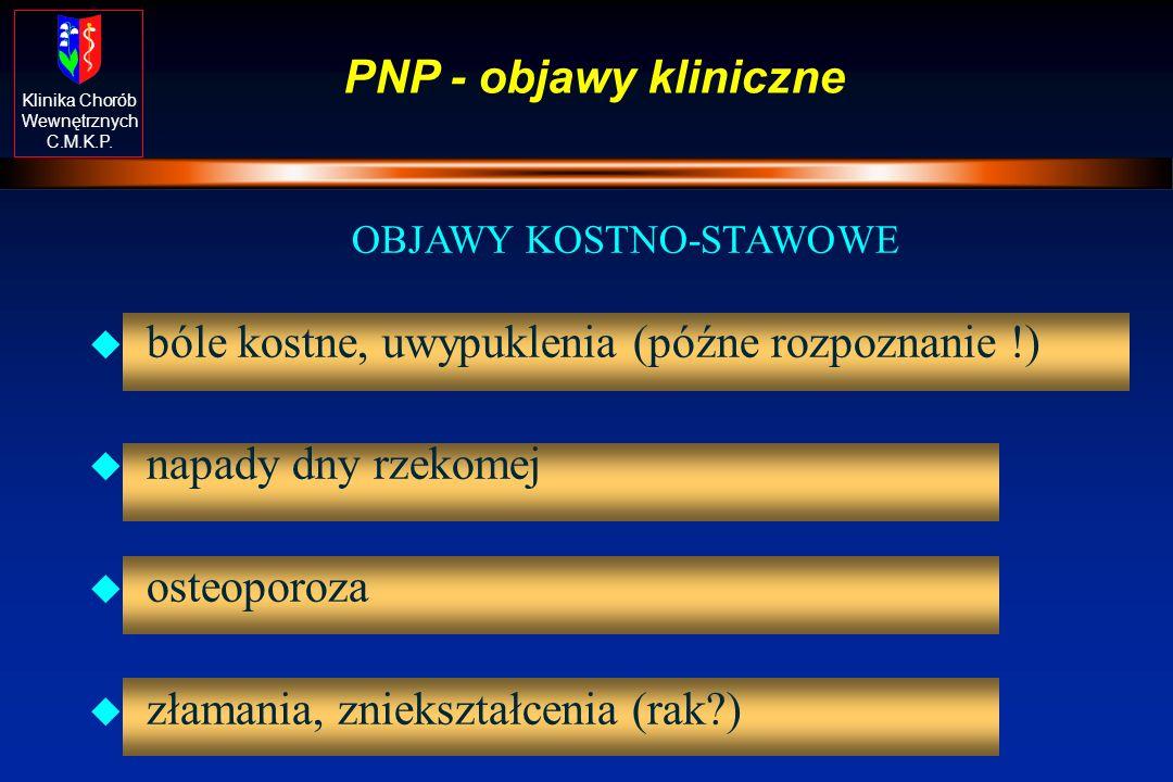 Klinika Chorób Wewnętrznych C.M.K.P. PNP - objawy kliniczne OBJAWY KOSTNO-STAWOWE u bóle kostne, uwypuklenia (późne rozpoznanie !) u napady dny rzekom