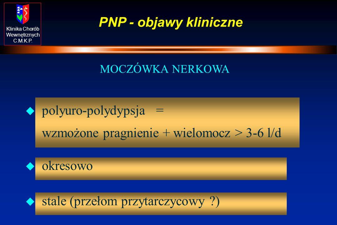 Klinika Chorób Wewnętrznych C.M.K.P. PNP - objawy kliniczne MOCZÓWKA NERKOWA u polyuro-polydypsja = wzmożone pragnienie + wielomocz > 3-6 l/d u okreso