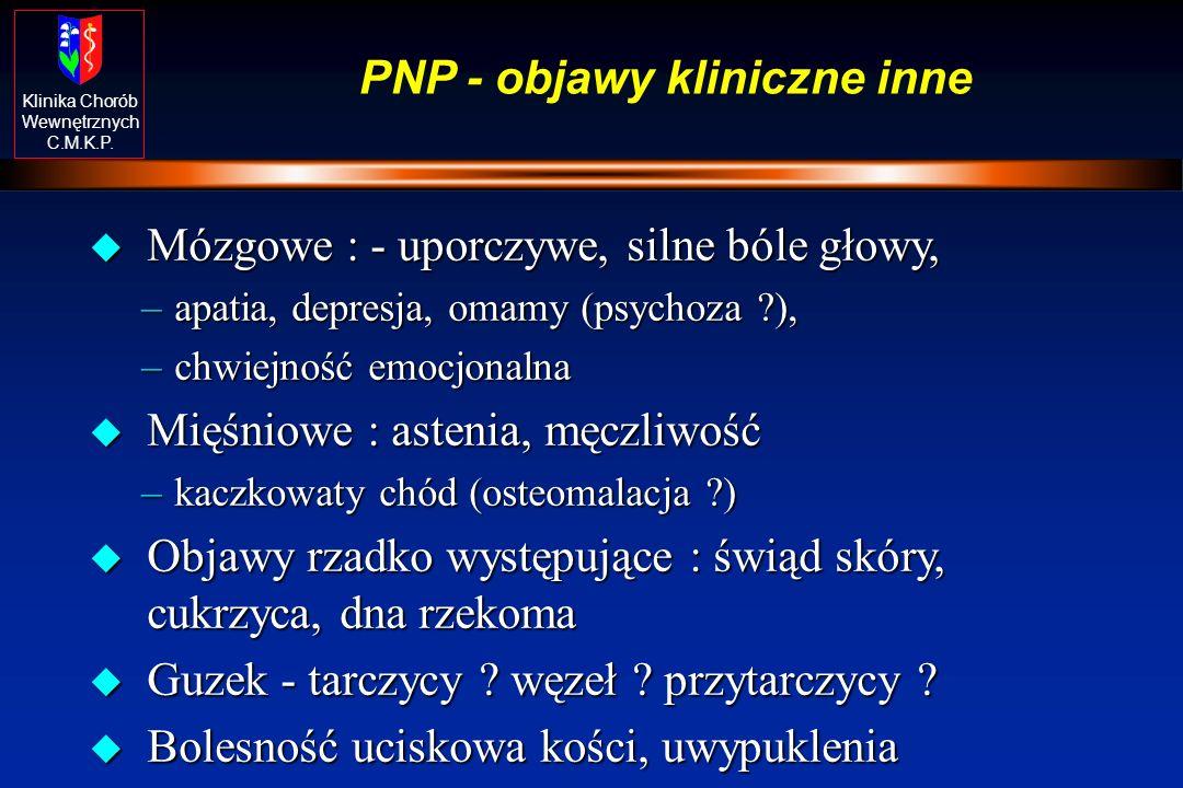 Klinika Chorób Wewnętrznych C.M.K.P. PNP - objawy kliniczne inne u Mózgowe : - uporczywe, silne bóle głowy, –apatia, depresja, omamy (psychoza ?), –ch