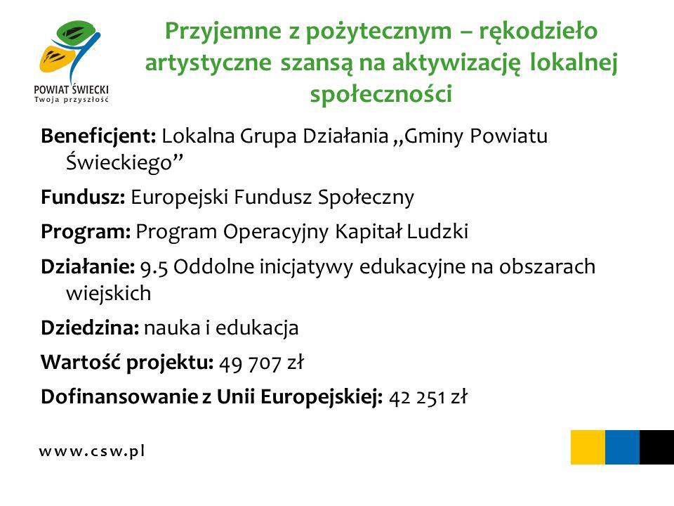 www.csw.pl Przyjemne z pożytecznym – rękodzieło artystyczne szansą na aktywizację lokalnej społeczności Beneficjent: Lokalna Grupa Działania Gminy Pow