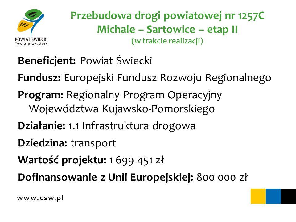 www.csw.pl Przebudowa drogi powiatowej nr 1257C Michale – Sartowice – etap II (w trakcie realizacji) Beneficjent: Powiat Świecki Fundusz: Europejski F