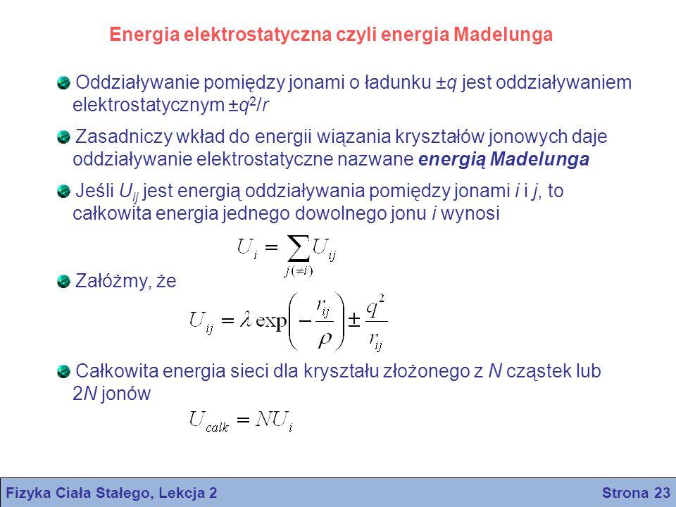 Energia elektrostatyczna czyli energia Madelunga Oddziaływanie pomiędzy jonami o ładunku ±q jest oddziaływaniem elektrostatycznym ±q 2 /r Zasadniczy w