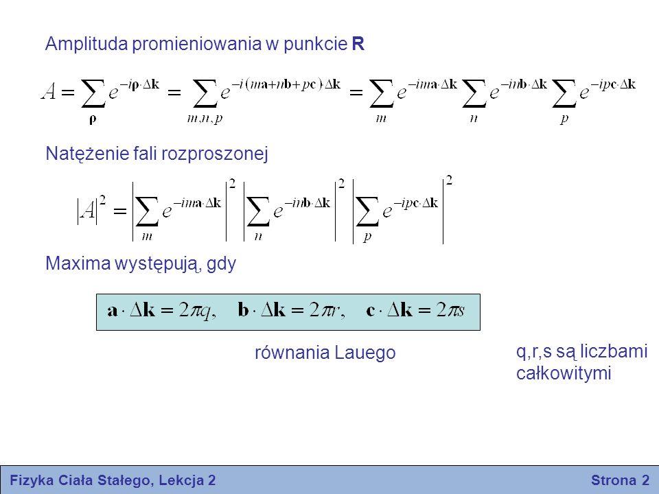 Doświadczalne metody dyfrakcyjne Metoda Lauego Pojedynczy monokryształ zamocowany jest trwale na drodze wiązki promieniowania rentgenowskiego lub neutronowego o ciągłym rozkładzie widmowym Metoda obracanego kryształu Monokryształ umieszcza się na osi obrotu w monochromatycznej wiązce Metoda proszkowa Promieniowanie monochromatyczne pada na sproszkowaną próbkę zmieszoną w rurce kapilarnej Obraz Lauego dla kryształu Si Rentgenogram dla Si (metoda proszkowa) Fizyka Ciała Stałego, Lekcja 2 Strona 13