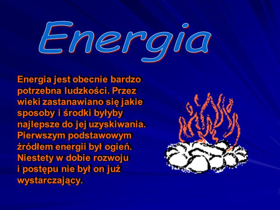 Energia jest obecnie bardzo potrzebna ludzkości. Przez wieki zastanawiano się jakie sposoby i środki byłyby najlepsze do jej uzyskiwania. Pierwszym po