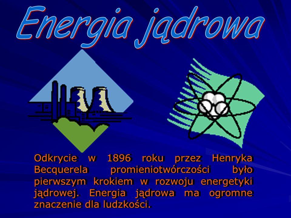 Odkrycie w 1896 roku przez Henryka Becquerela promieniotwórczości było pierwszym krokiem w rozwoju energetyki jądrowej. Energia jądrowa ma ogromne zna
