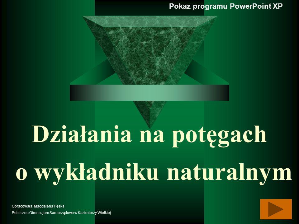 Działania na potęgach o wykładniku naturalnym Pokaz programu PowerPoint XP Opracowała: Magdalena Pęska Publiczne Gimnazjum Samorządowe w Kazimierzy Wi