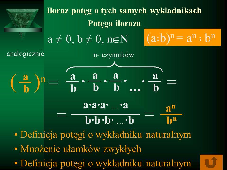 Iloraz potęg o tych samych wykładnikach Potęga ilorazu analogicznie ( ) n = a b = anan bnbn Definicja potęgi o wykładniku naturalnym Mnożenie ułamków