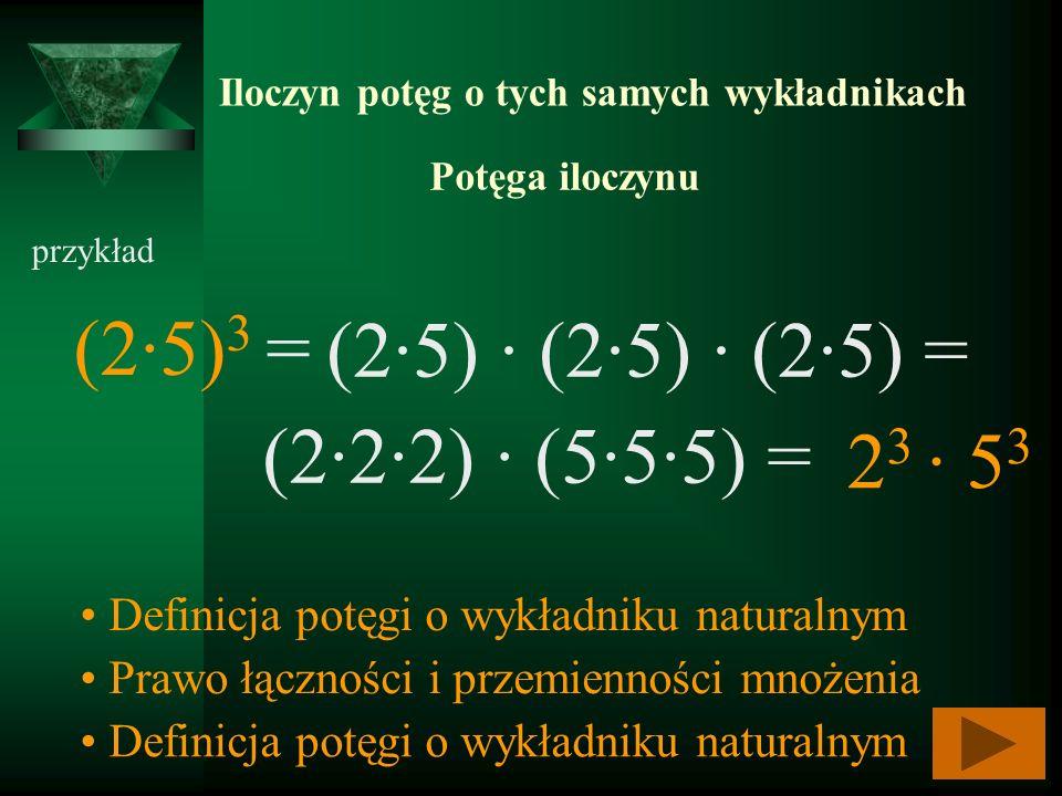 Iloczyn potęg o tych samych wykładnikach (25) 3 = przykład (25) (25) (25) = Definicja potęgi o wykładniku naturalnym (222) (555) = Prawo łączności i p