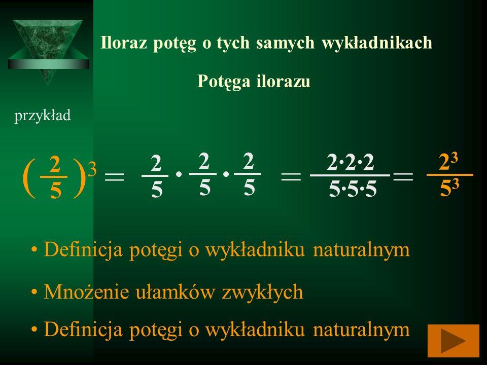 Iloraz potęg o tych samych wykładnikach Potęga ilorazu przykład ( ) 3 = 2 5 2 5 2 5 2 5 = = 2323 5353 Definicja potęgi o wykładniku naturalnym Mnożeni