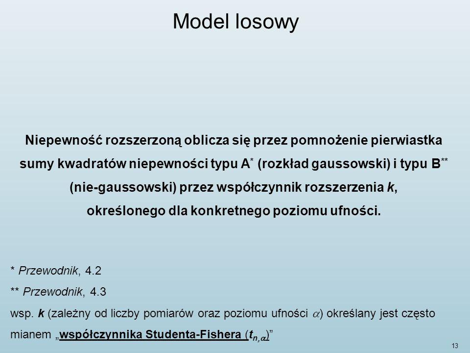 13 Model losowy Niepewność rozszerzoną oblicza się przez pomnożenie pierwiastka sumy kwadratów niepewności typu A * (rozkład gaussowski) i typu B ** (nie-gaussowski) przez współczynnik rozszerzenia k, określonego dla konkretnego poziomu ufności.