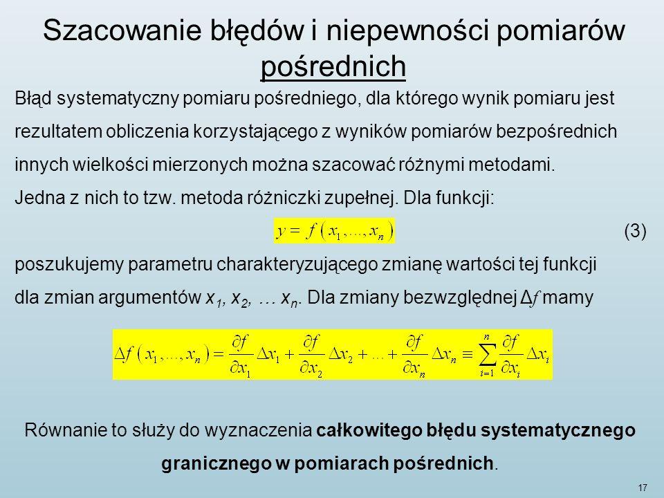 17 Szacowanie błędów i niepewności pomiarów pośrednich Błąd systematyczny pomiaru pośredniego, dla którego wynik pomiaru jest rezultatem obliczenia korzystającego z wyników pomiarów bezpośrednich innych wielkości mierzonych można szacować różnymi metodami.